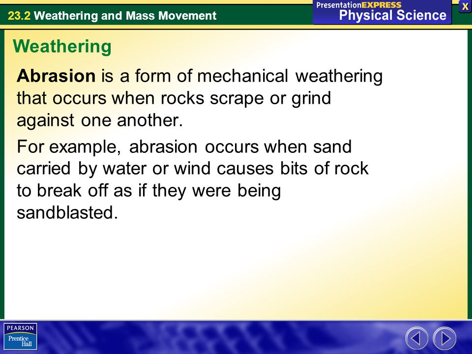 Weathering Abrasion is a form of mechanical weathering that occurs when rocks scrape or grind against one another.