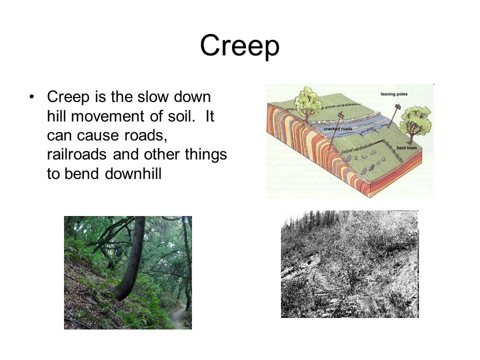 Creep Creep is the slow down hill movement of soil.