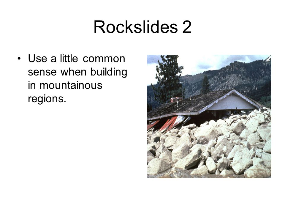 Rockslides 2 Use a little common sense when building in mountainous regions.