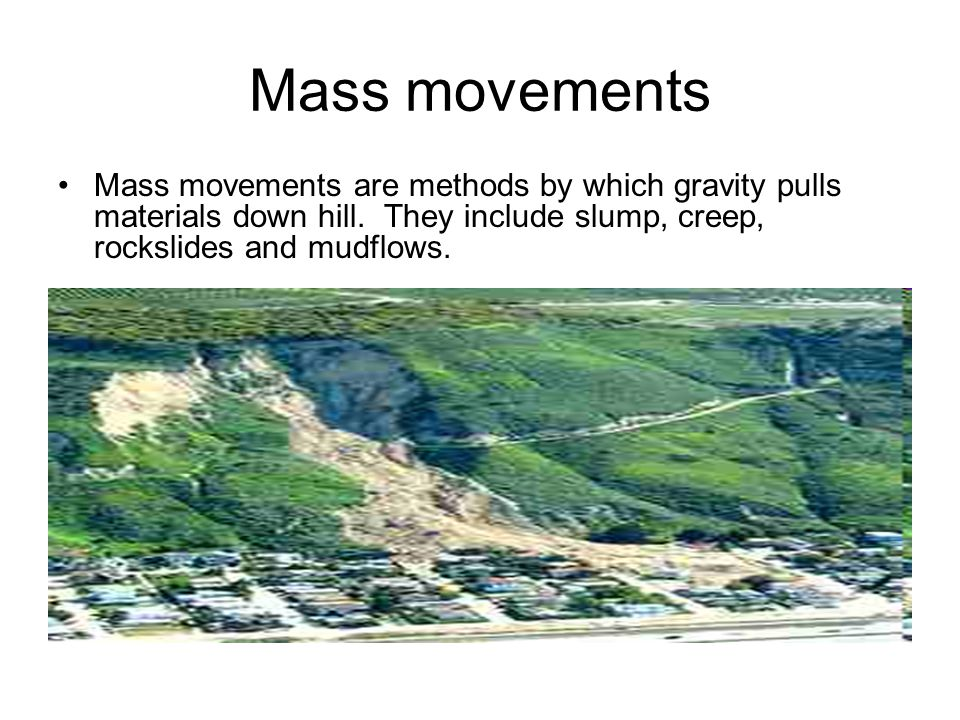 Mass movements Mass movements are methods by which gravity pulls materials down hill.