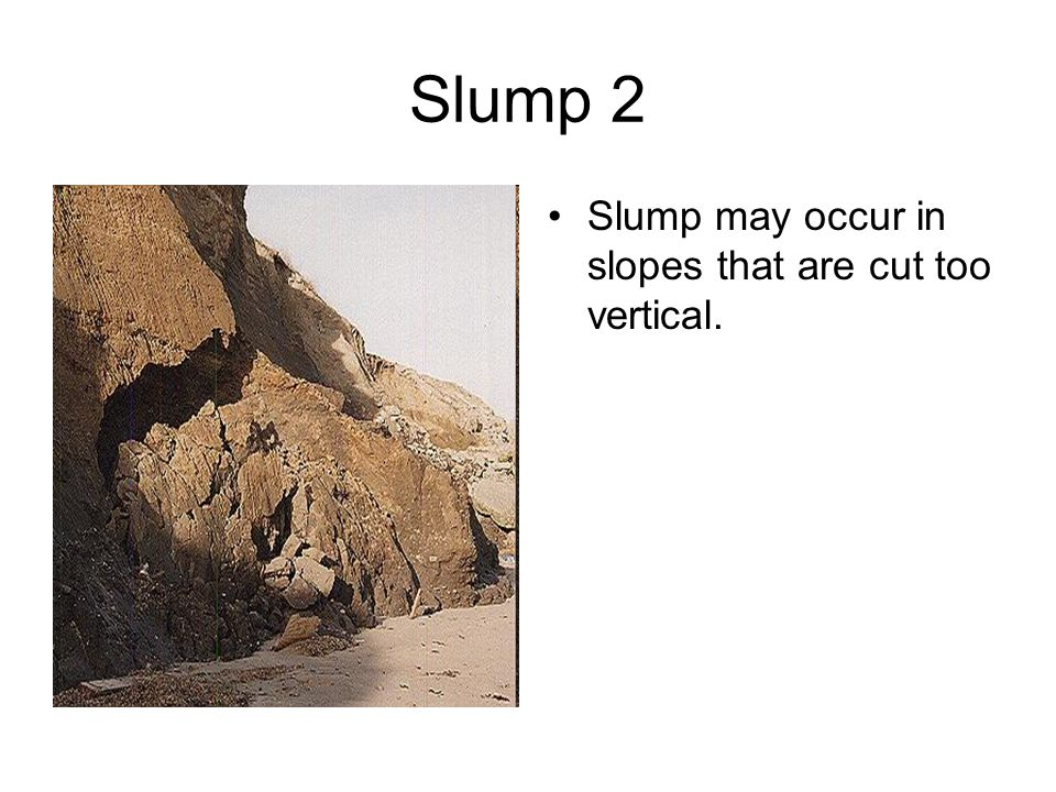 Slump 2 Slump may occur in slopes that are cut too vertical.