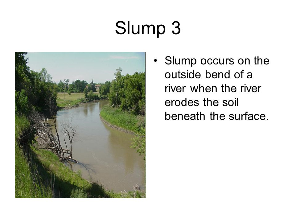 Slump 3 Slump occurs on the outside bend of a river when the river erodes the soil beneath the surface.