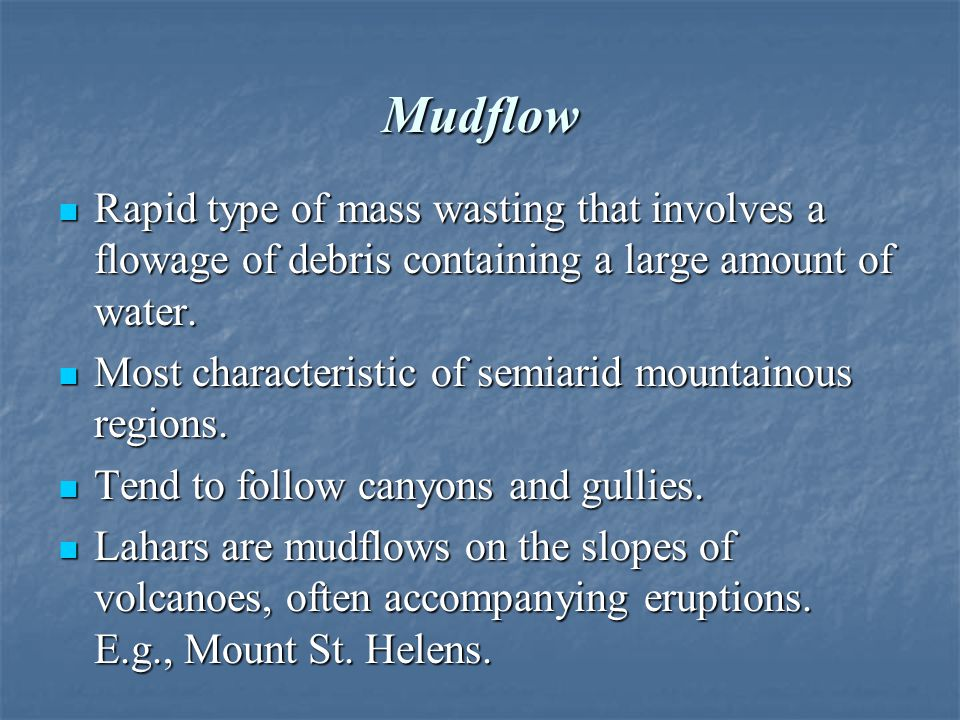 Mudflow Rapid type of mass wasting that involves a flowage of debris containing a large amount of water.