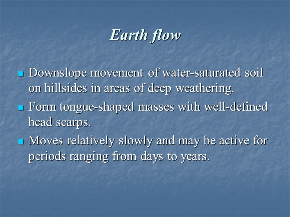 Earth flow Downslope movement of water-saturated soil on hillsides in areas of deep weathering.