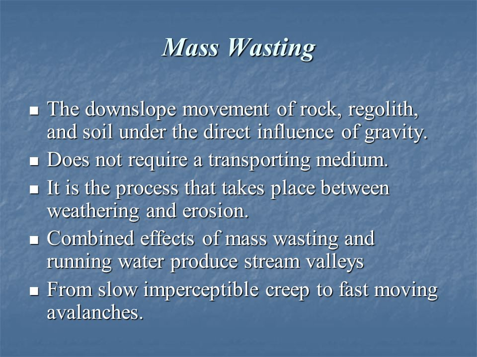 Mass Wasting The downslope movement of rock, regolith, and soil under the direct influence of gravity.