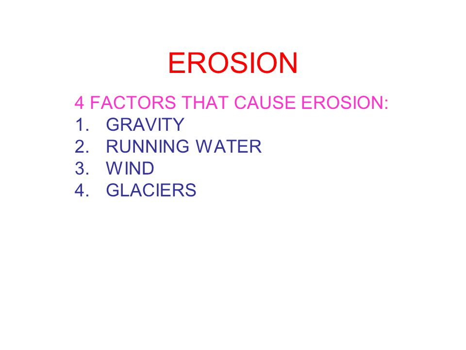 4 FACTORS THAT CAUSE EROSION: GRAVITY RUNNING WATER WIND GLACIERS
