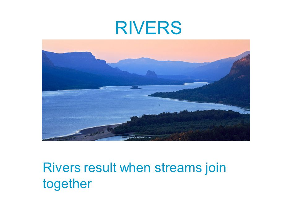 RIVERS Rivers result when streams join together