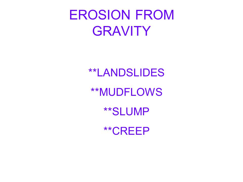 EROSION FROM GRAVITY **LANDSLIDES **MUDFLOWS **SLUMP **CREEP