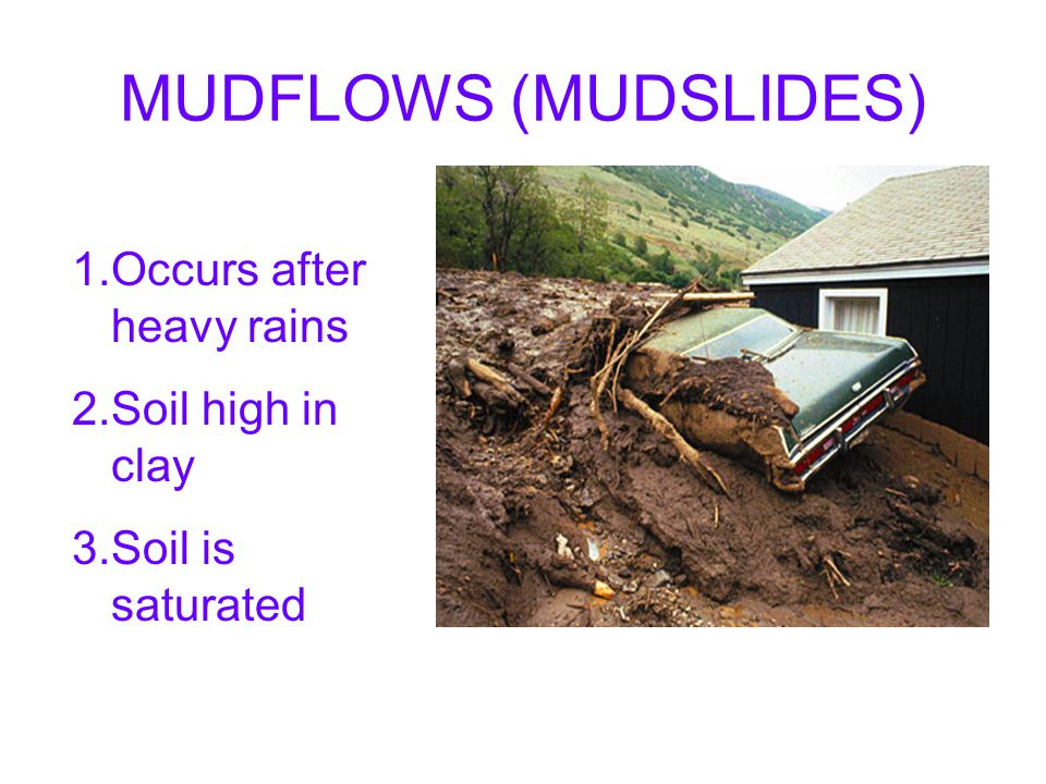 MUDFLOWS (MUDSLIDES) Occurs after heavy rains Soil high in clay