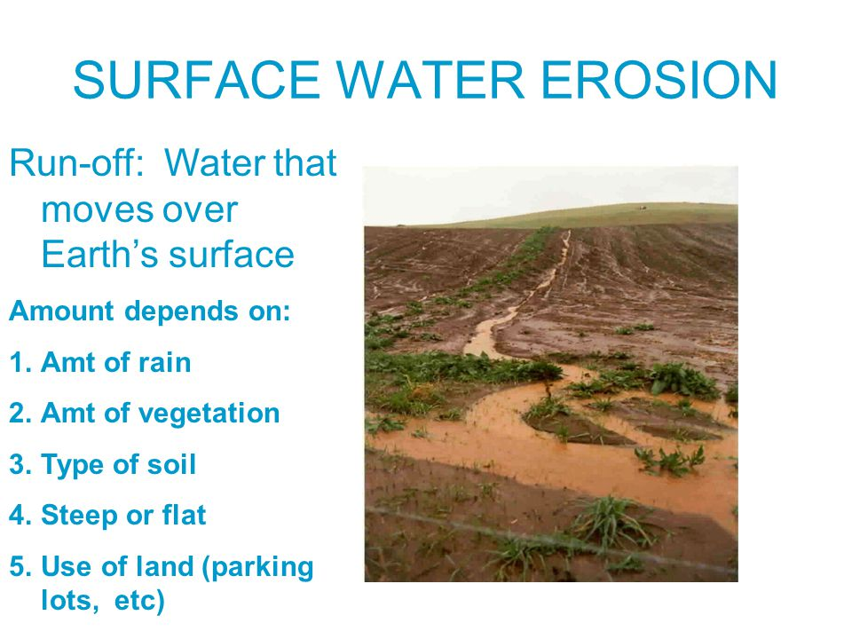 SURFACE WATER EROSION Run-off: Water that moves over Earth's surface