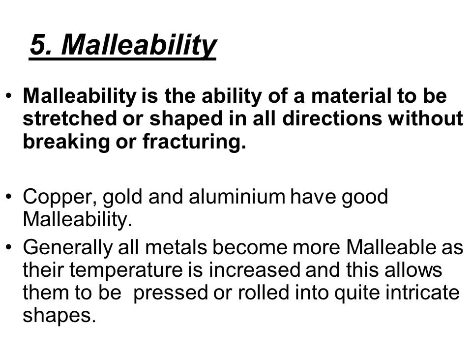 5. Malleability Malleability is the ability of a material to be stretched or shaped in all directions without breaking or fracturing.