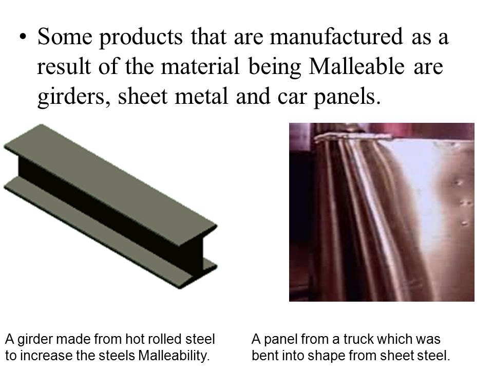 Some products that are manufactured as a result of the material being Malleable are girders, sheet metal and car panels.