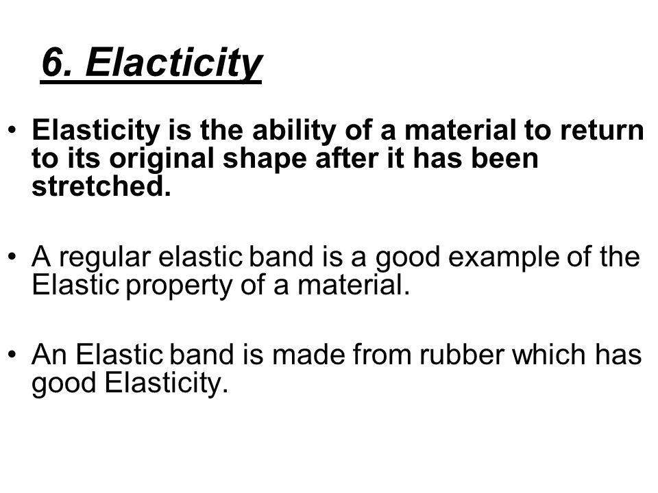 6. Elacticity Elasticity is the ability of a material to return to its original shape after it has been stretched.