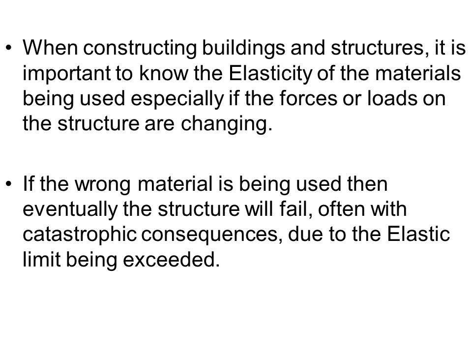 When constructing buildings and structures, it is important to know the Elasticity of the materials being used especially if the forces or loads on the structure are changing.