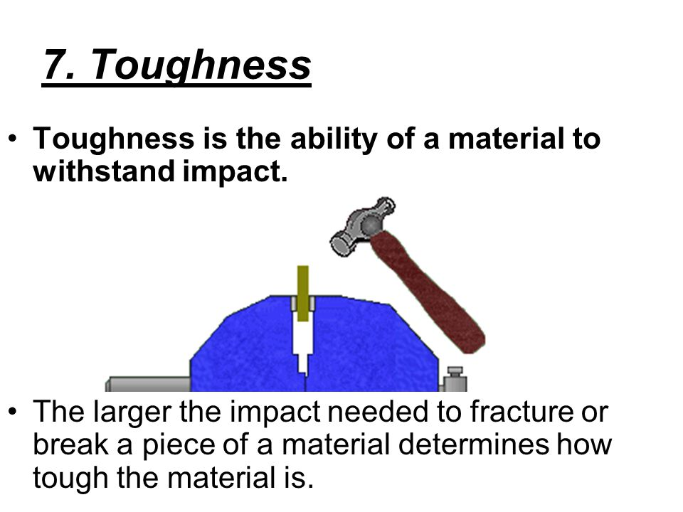 7. Toughness Toughness is the ability of a material to withstand impact.