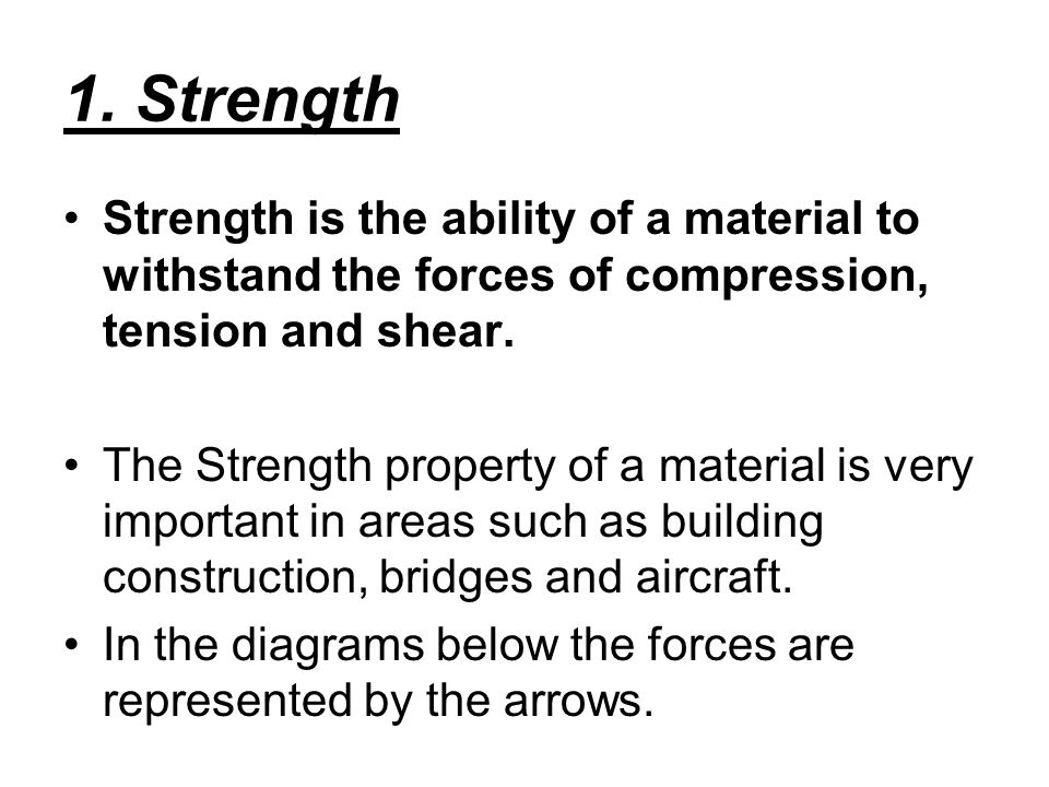 1. Strength Strength is the ability of a material to withstand the forces of compression, tension and shear.