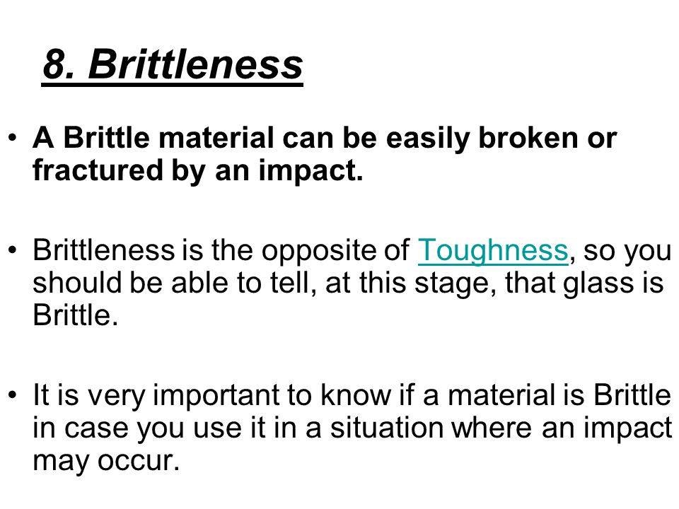 8. Brittleness A Brittle material can be easily broken or fractured by an impact.