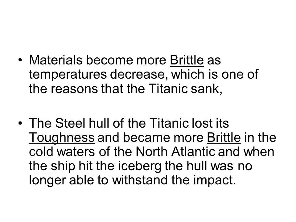 Materials become more Brittle as temperatures decrease, which is one of the reasons that the Titanic sank,