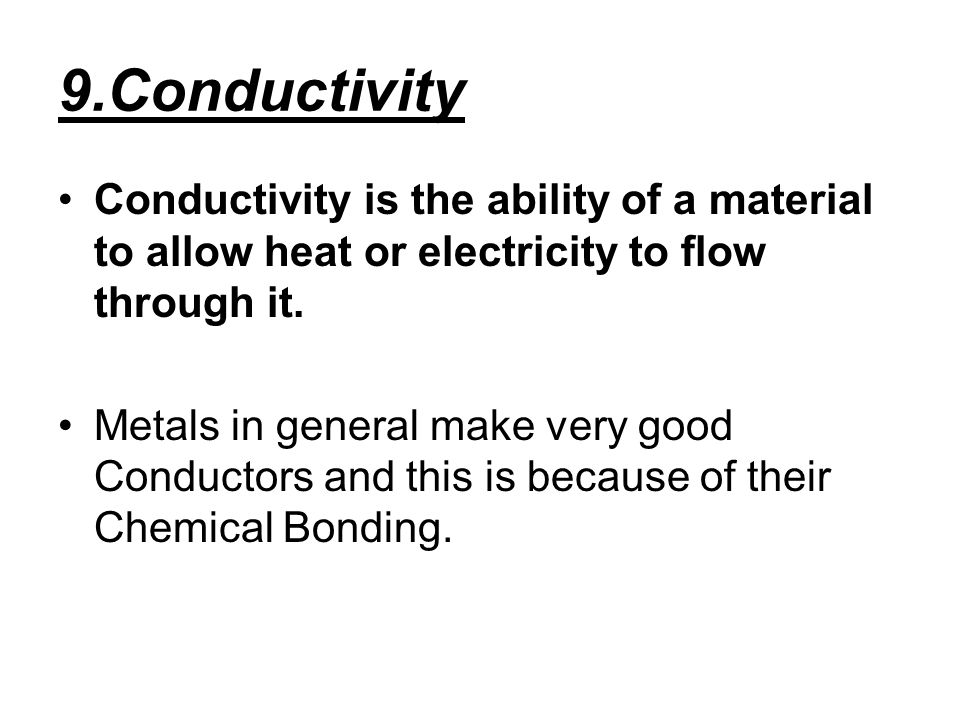 9.Conductivity Conductivity is the ability of a material to allow heat or electricity to flow through it.