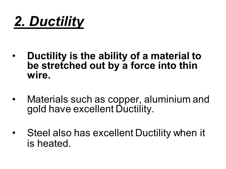 2. Ductility Ductility is the ability of a material to be stretched out by a force into thin wire.