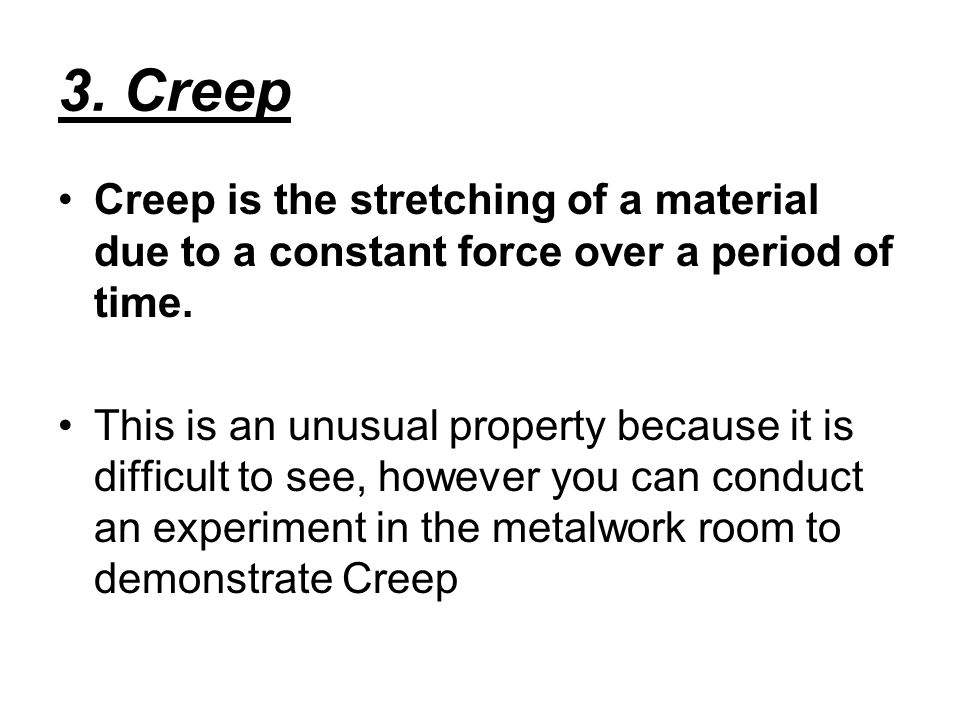 3. Creep Creep is the stretching of a material due to a constant force over a period of time.