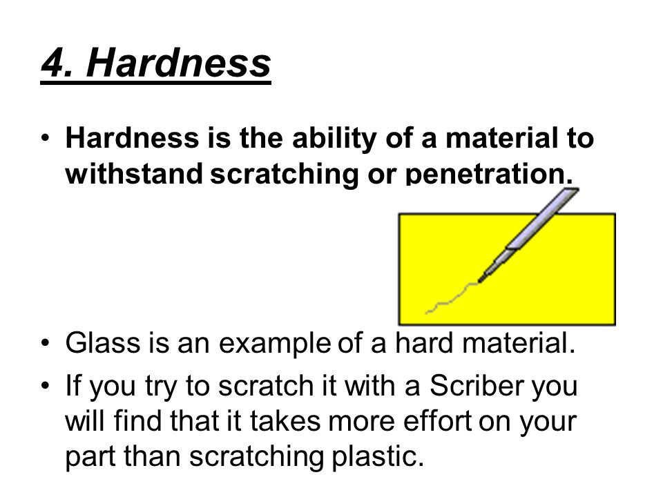 4. Hardness Hardness is the ability of a material to withstand scratching or penetration. Glass is an example of a hard material.