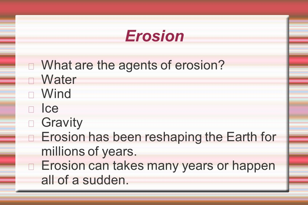 Erosion What are the agents of erosion Water Wind Ice Gravity