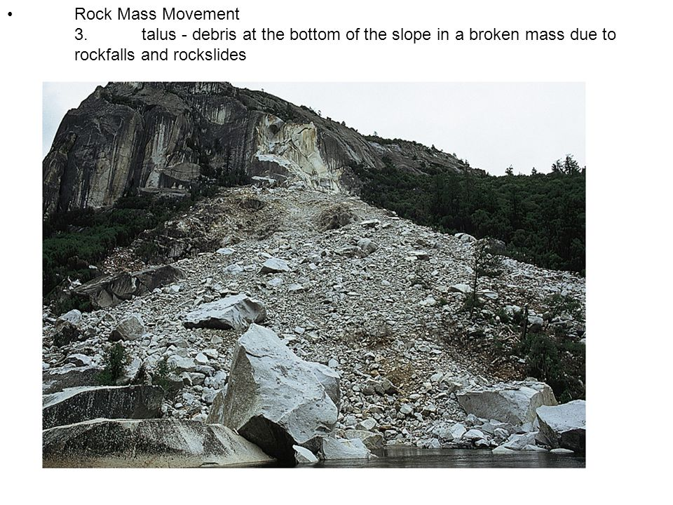 • Rock Mass Movement 3. talus - debris at the bottom of the slope in a broken mass due to rockfalls and rockslides.