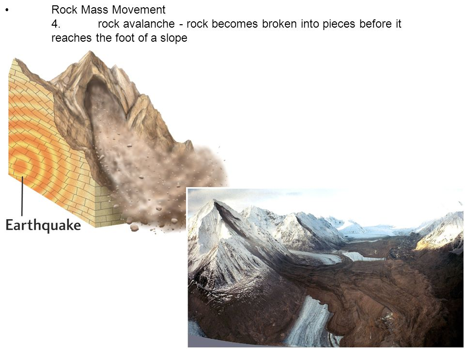 • Rock Mass Movement 4. rock avalanche - rock becomes broken into pieces before it reaches the foot of a slope.