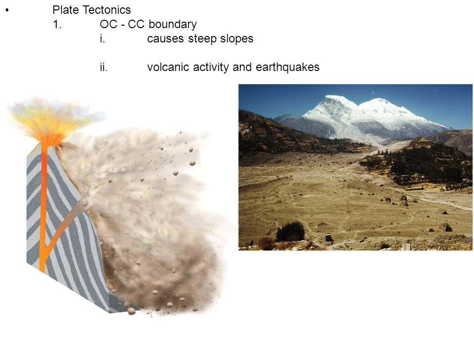• Plate Tectonics 1. OC - CC boundary i. causes steep slopes ii. volcanic activity and earthquakes
