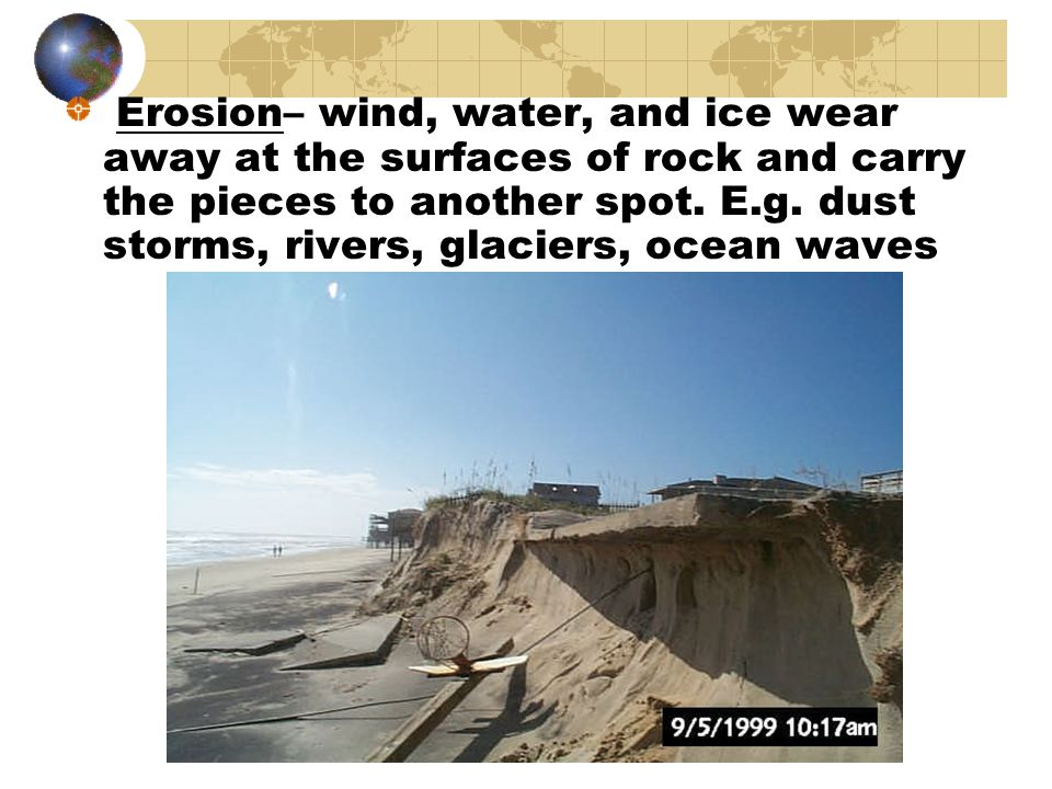 Erosion– wind, water, and ice wear away at the surfaces of rock and carry the pieces to another spot.