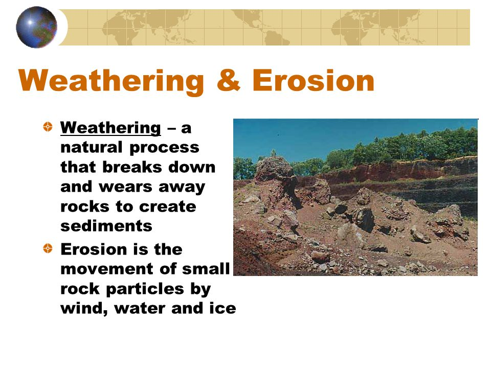 Weathering & Erosion Weathering – a natural process that breaks down and wears away rocks to create sediments.
