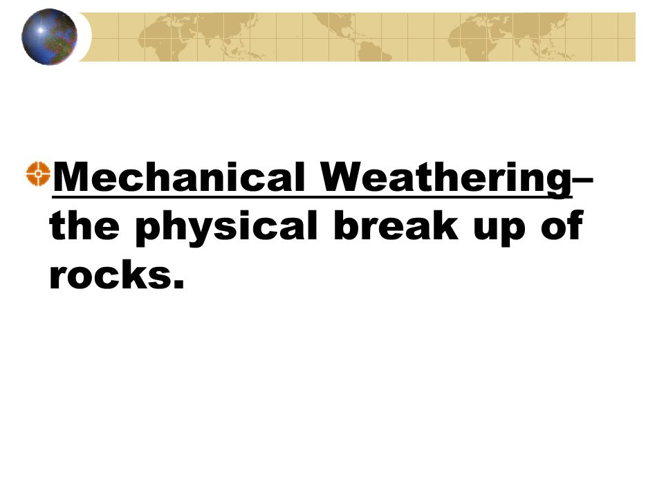 Mechanical Weathering– the physical break up of rocks.