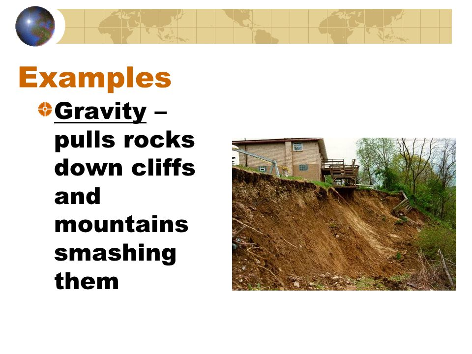 Examples Gravity – pulls rocks down cliffs and mountains smashing them