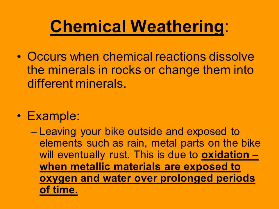 Chemical Weathering: Occurs when chemical reactions dissolve the minerals in rocks or change them into different minerals.