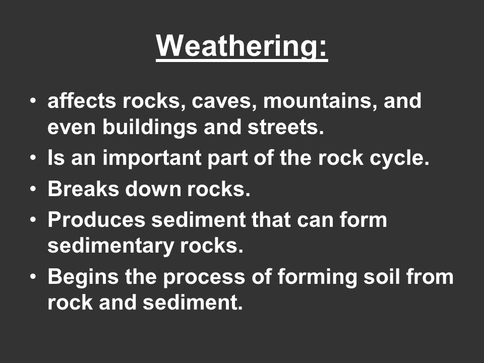 Weathering: affects rocks, caves, mountains, and even buildings and streets. Is an important part of the rock cycle.