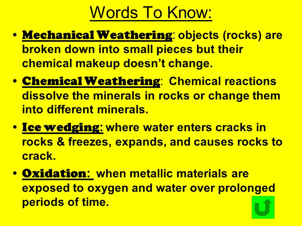 Words To Know: Mechanical Weathering: objects (rocks) are broken down into small pieces but their chemical makeup doesn't change.