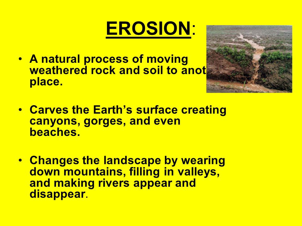 EROSION: A natural process of moving weathered rock and soil to another place.