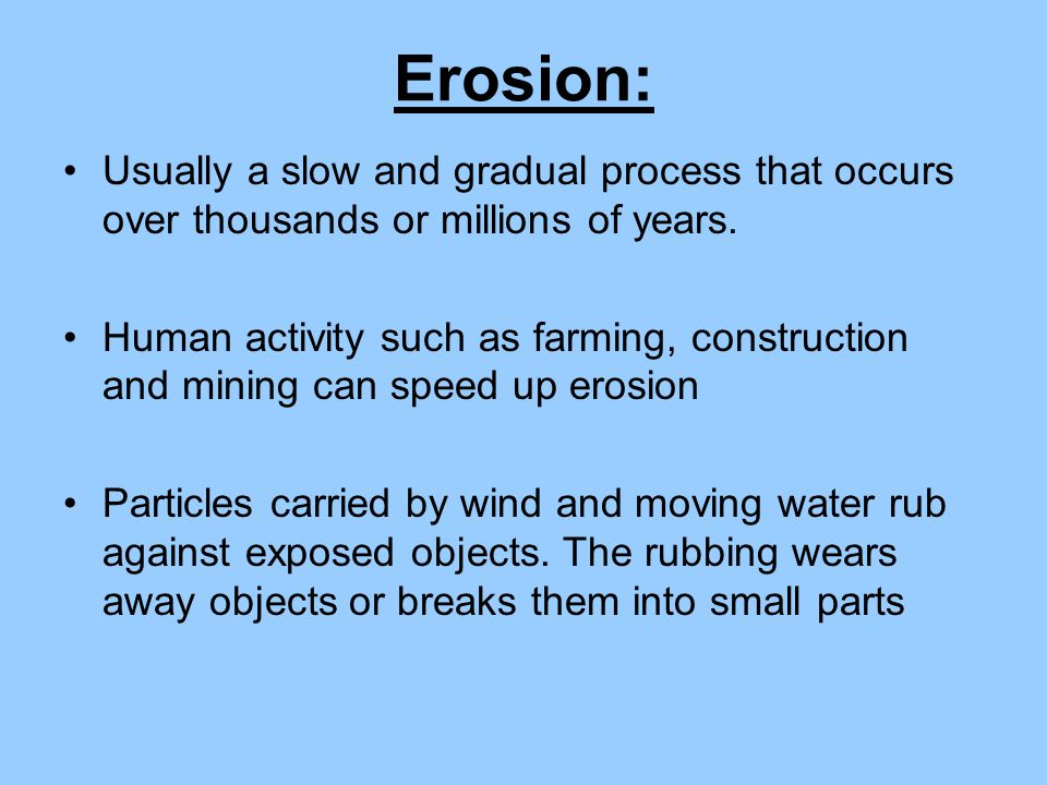Erosion: Usually a slow and gradual process that occurs over thousands or millions of years.