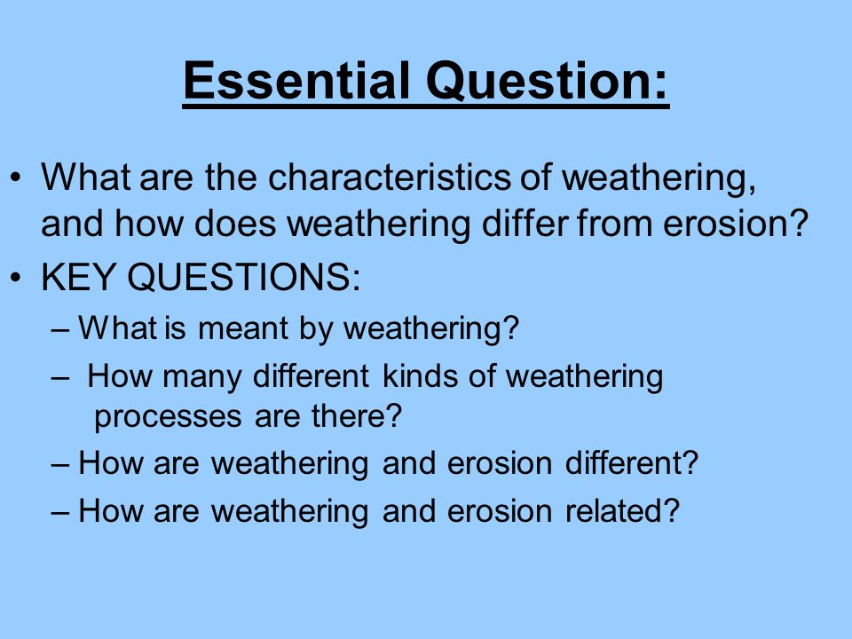 Essential Question: What are the characteristics of weathering, and how does weathering differ from erosion