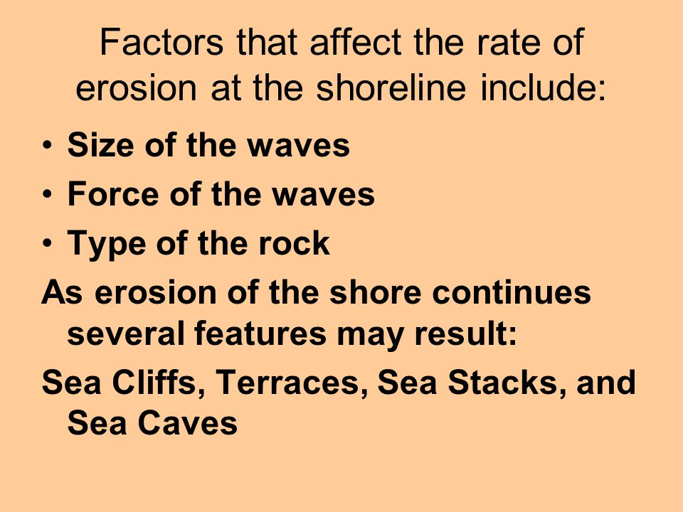 Factors that affect the rate of erosion at the shoreline include: