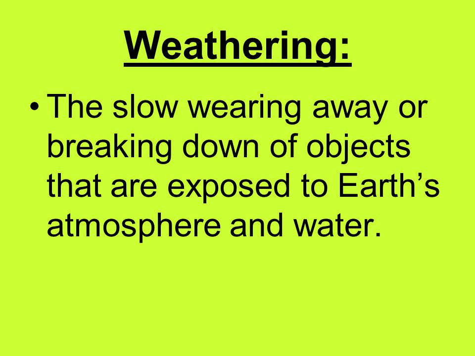 Weathering: The slow wearing away or breaking down of objects that are exposed to Earth's atmosphere and water.