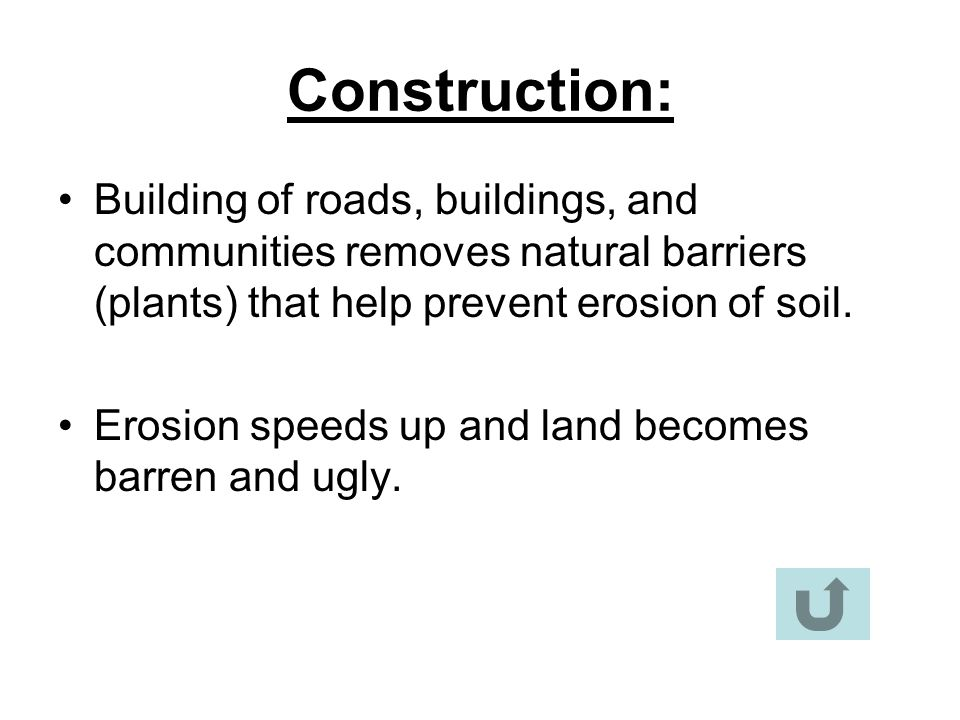 Construction: Building of roads, buildings, and communities removes natural barriers (plants) that help prevent erosion of soil.