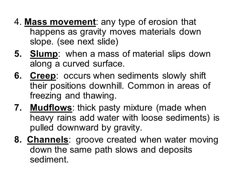 4. Mass movement: any type of erosion that happens as gravity moves materials down slope. (see next slide)
