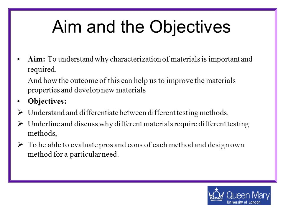 Aim and the Objectives Aim: To understand why characterization of materials is important and required.