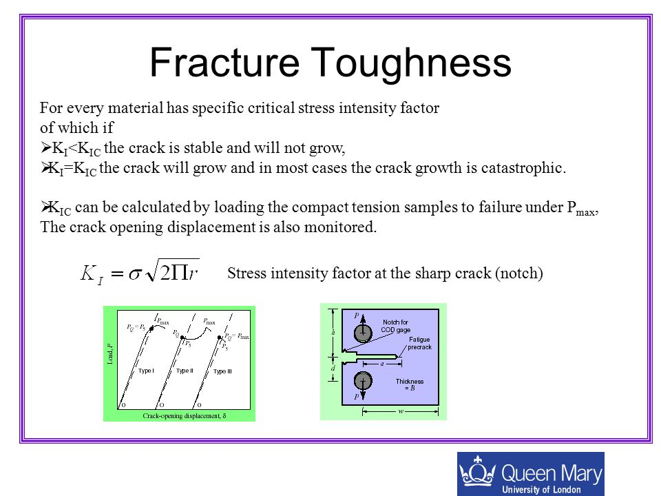 Fracture Toughness For every material has specific critical stress intensity factor. of which if. KI<KIC the crack is stable and will not grow,