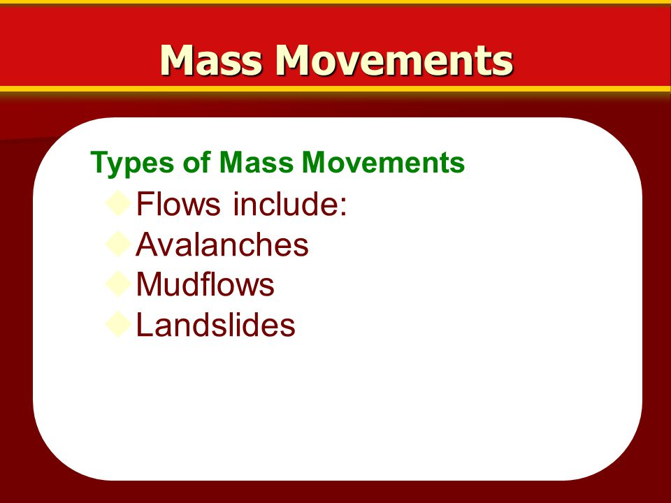 Mass Movements Flows include: Avalanches Mudflows Landslides