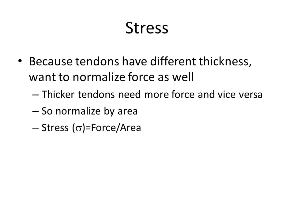 Stress Because tendons have different thickness, want to normalize force as well. Thicker tendons need more force and vice versa.