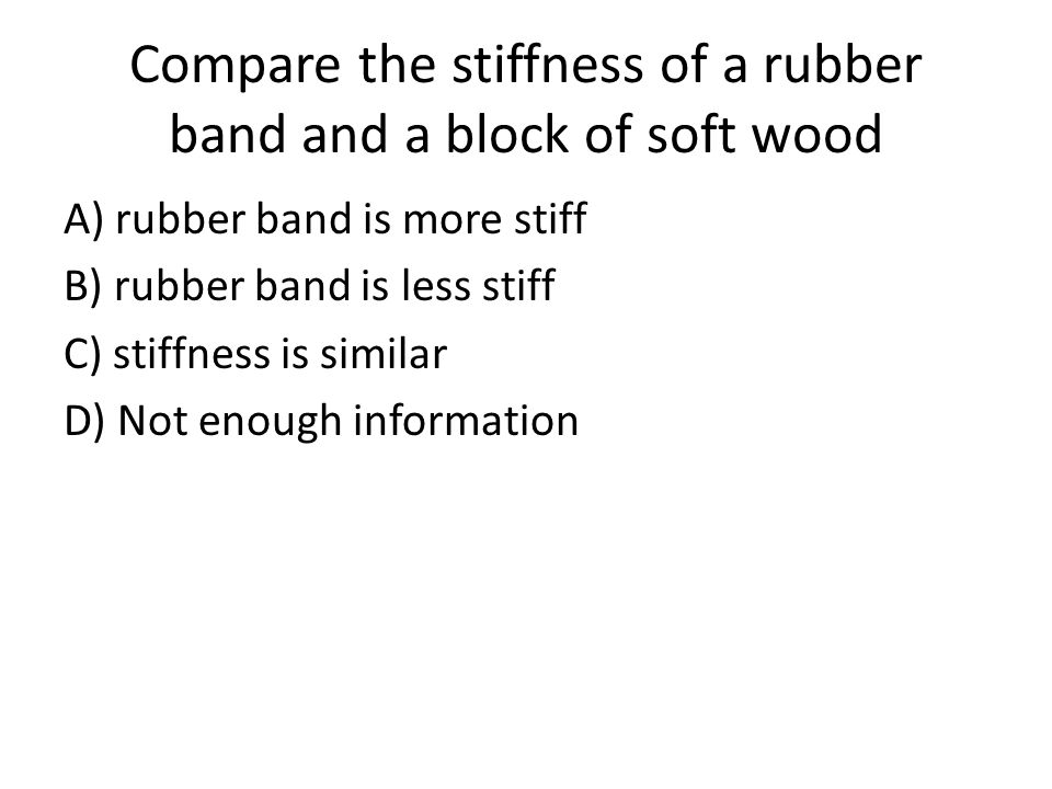 Compare the stiffness of a rubber band and a block of soft wood