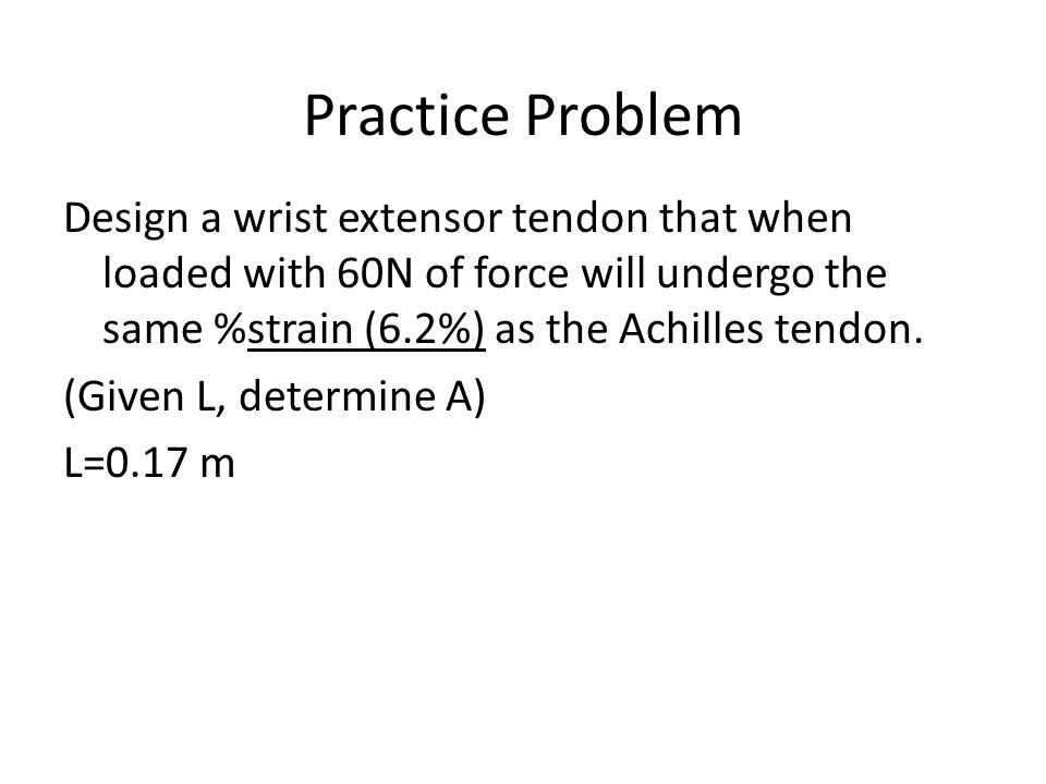 Practice Problem Design a wrist extensor tendon that when loaded with 60N of force will undergo the same %strain (6.2%) as the Achilles tendon.